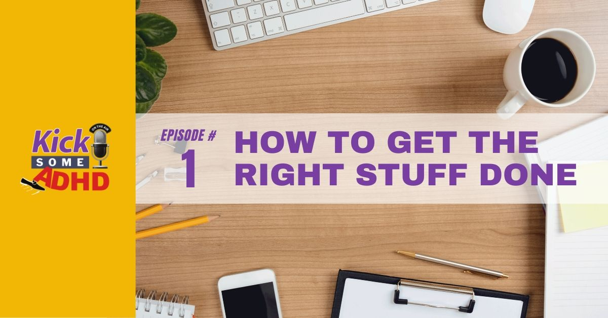 Episode 1: How to Get the Right Stuff Done