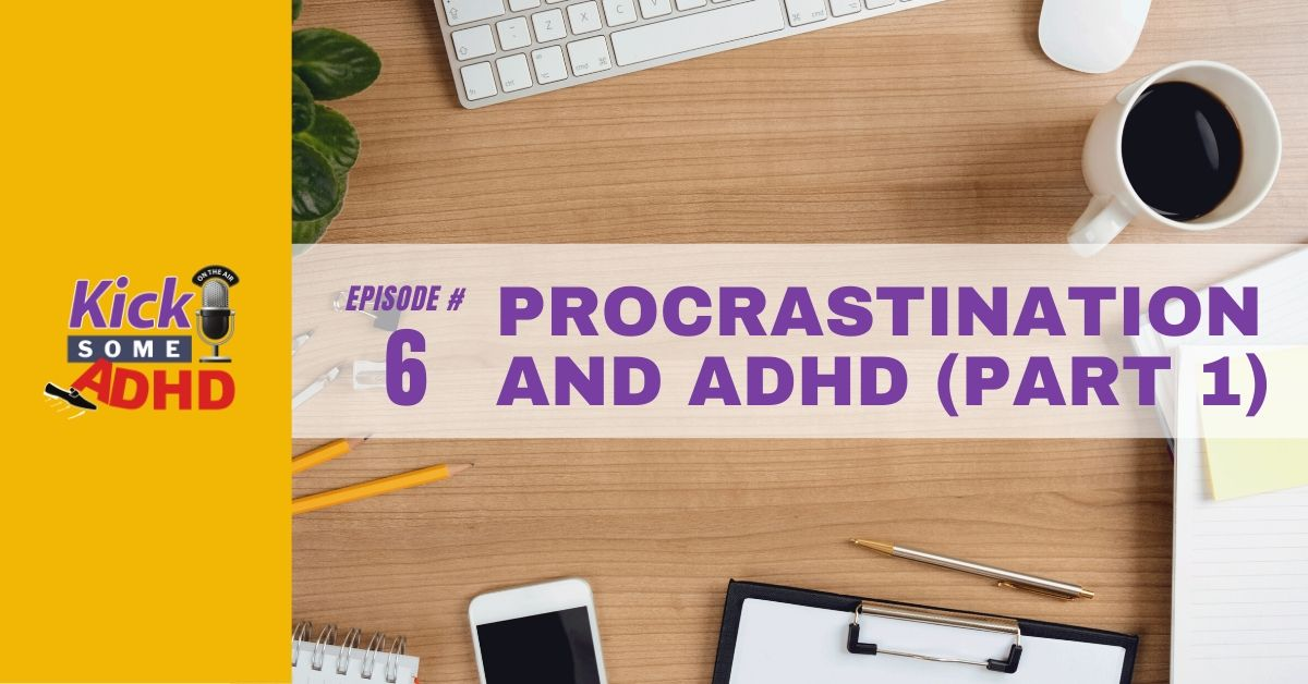 Ep. 6: Procrastination and ADHD Part 1