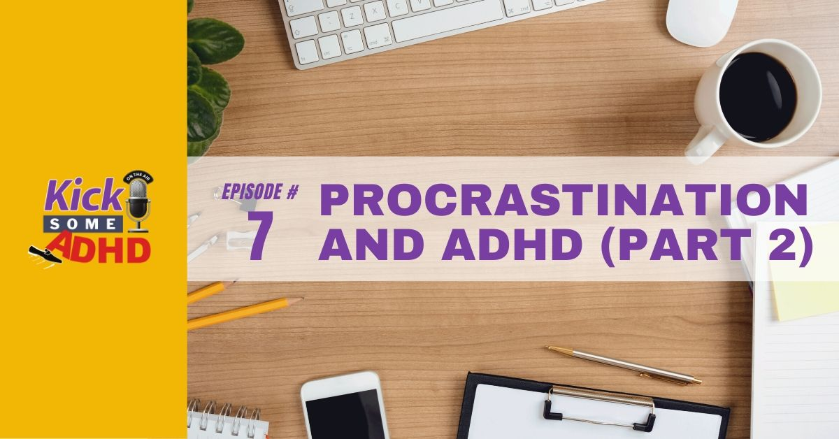 Ep. 7: Procrastination and ADHD Part 2