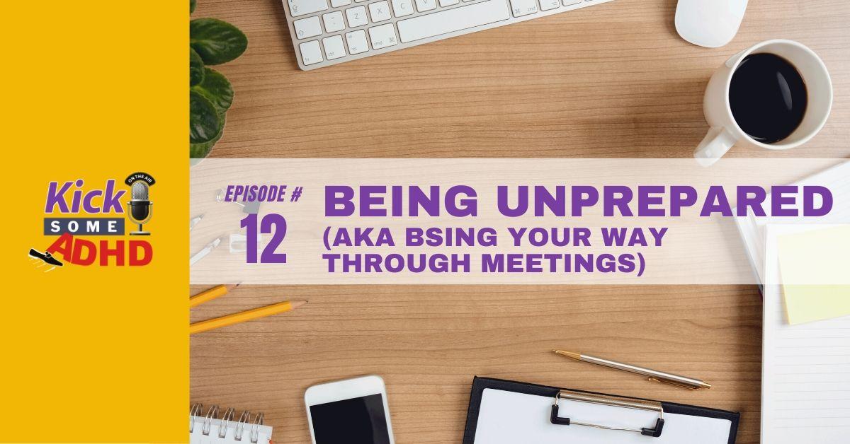 Episode 12: Being Unprepared (AKA BSing Your Way Through Meetings)