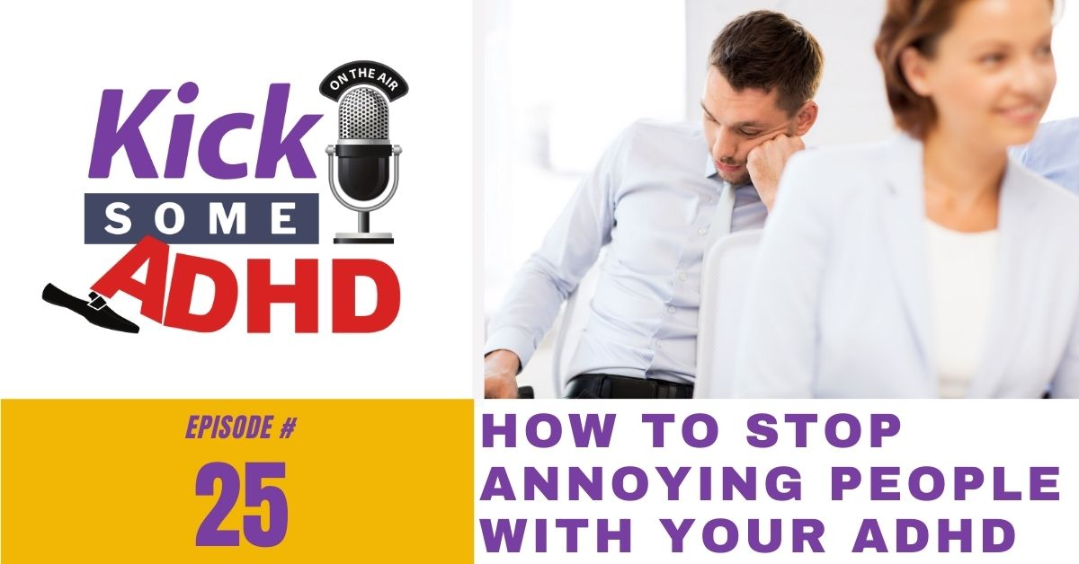 Ep. 25: How to Stop Annoying People With Your ADHD