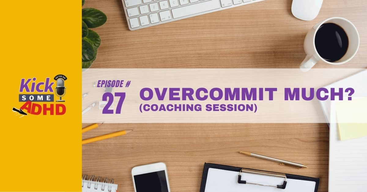 Ep. 27: Overcommit Much? (Coaching Session)