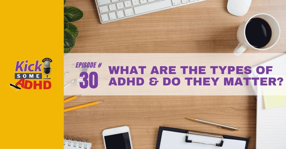 Ep. 30: What Are the Types of ADHD and Do They Matter?