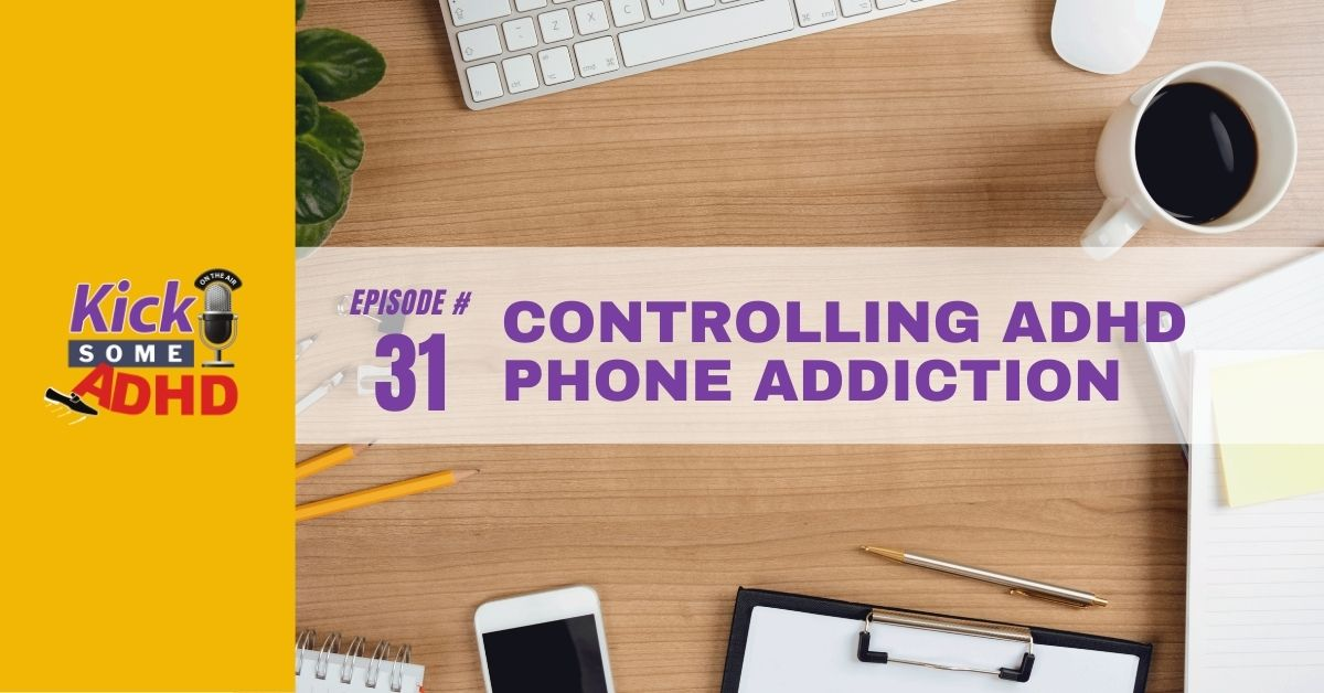 Ep. 31: Controlling ADHD Phone Addiction