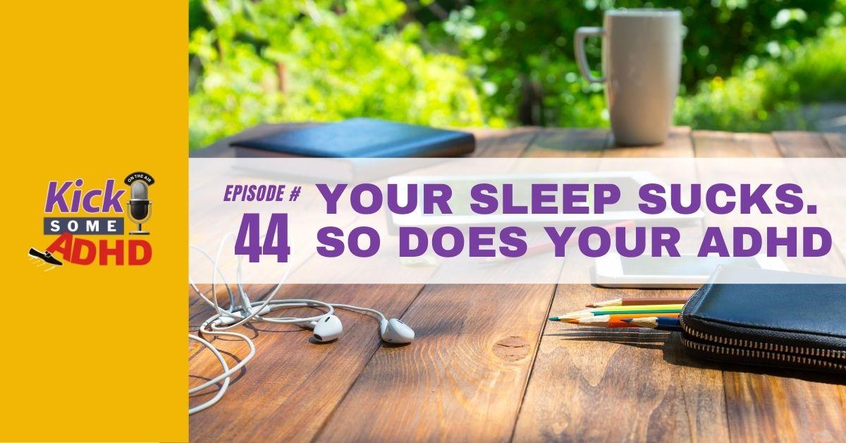 Ep. 44: Your Sleep Sucks. So Does Your ADHD
