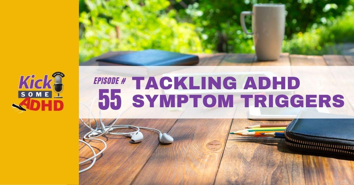 Ep. 55: Tackling ADHD Symptom Triggers