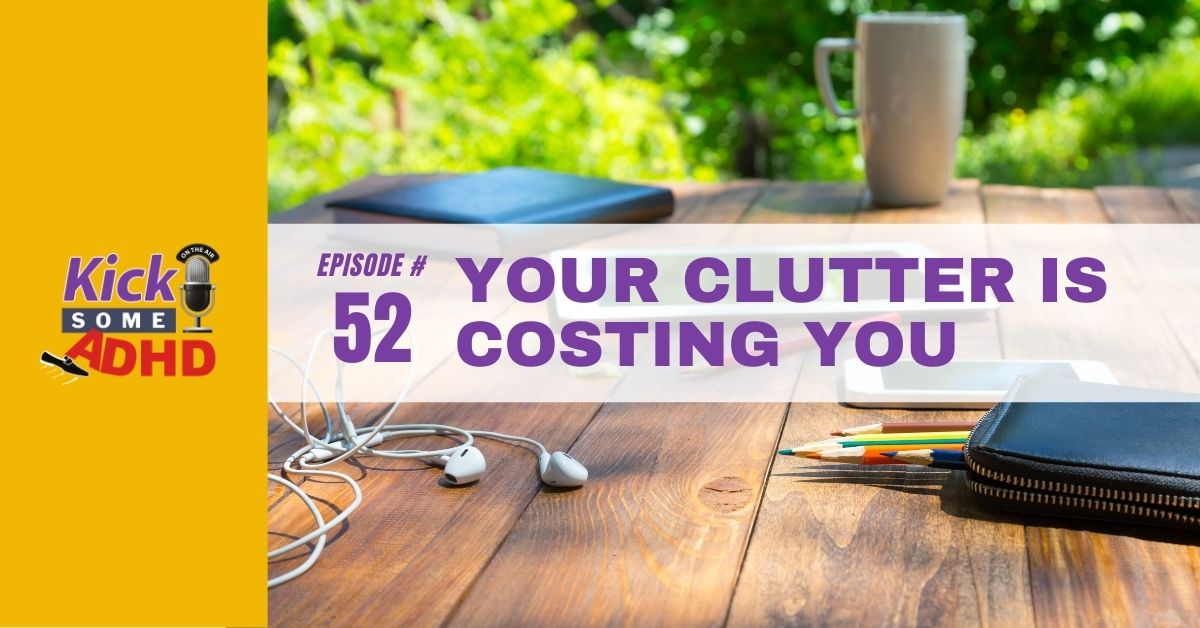Ep. 52: Your Clutter Is Costing You