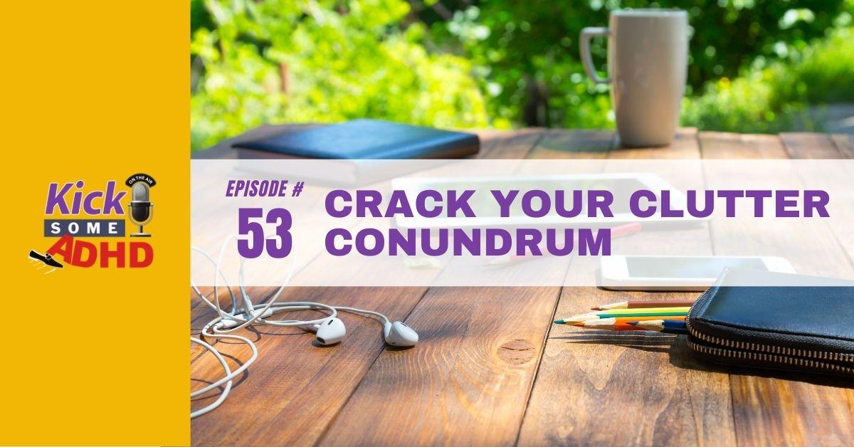 Ep. 53: Crack Your Clutter Conundrum
