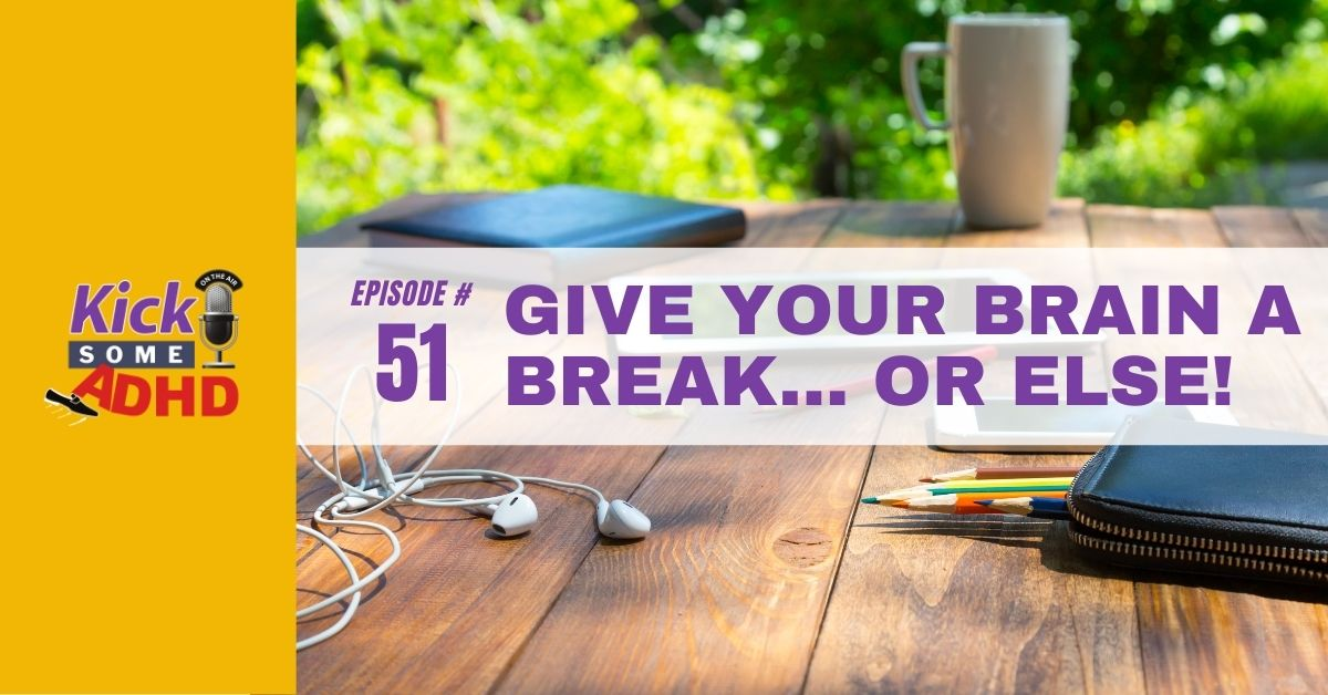 Ep. 51: Give Your Brain a Break… or Else!