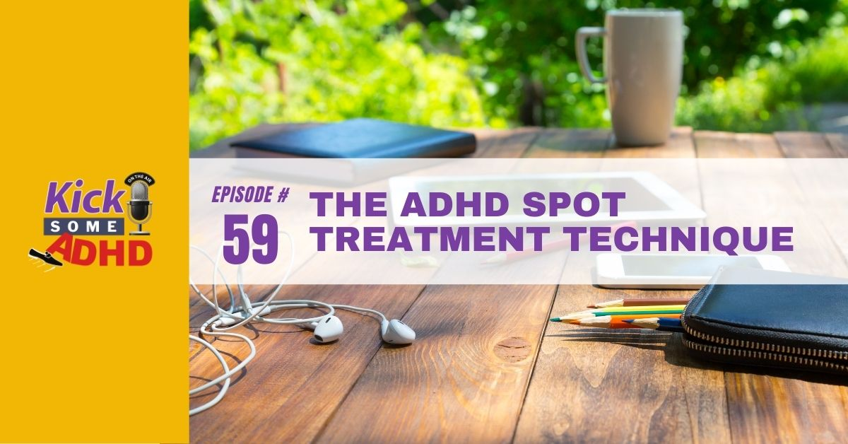 Ep. 59: The ADHD Spot Treatment Technique