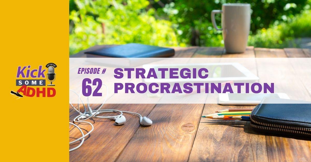 Ep. 62: Strategic Procrastination