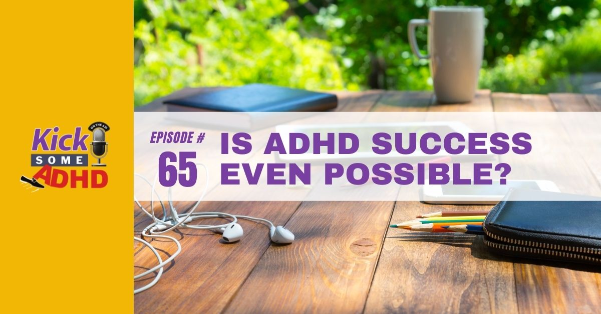 Ep. 65: Is ADHD Success Even Possible?