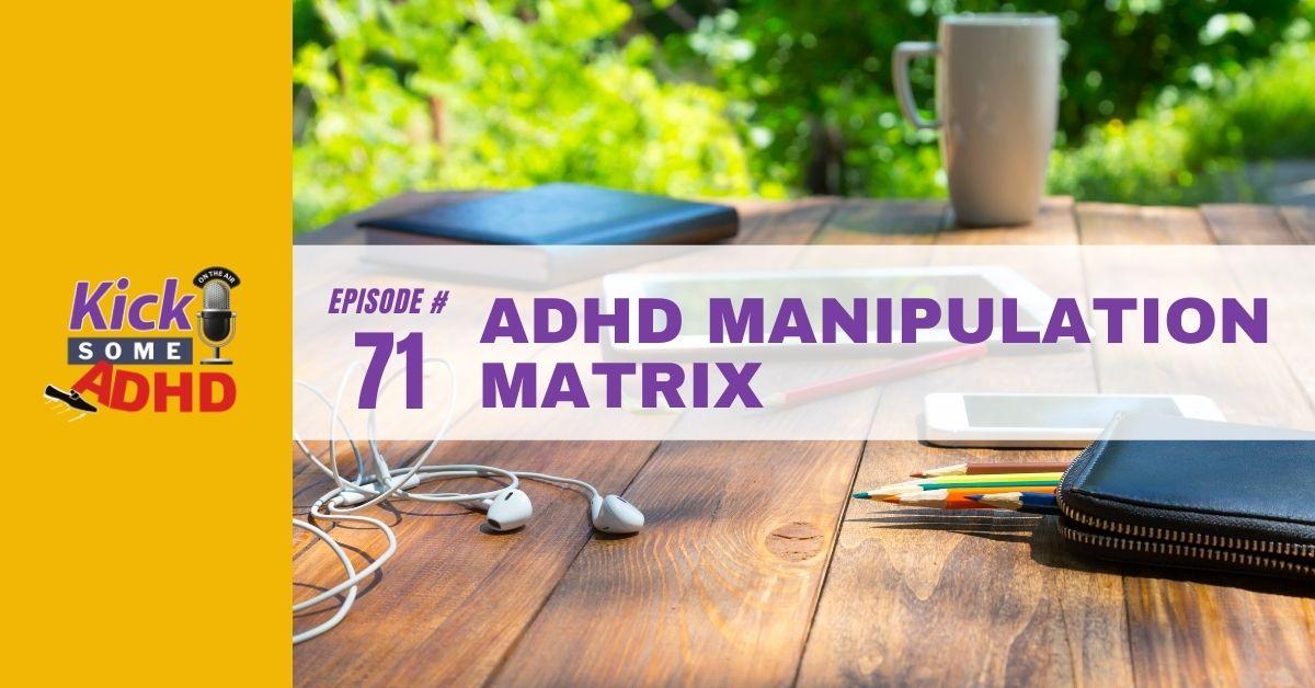 Ep. 71: ADHD Manipulation Matrix